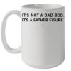 It's not a dad bod it's a father figure I'll see myself out shirt Quality Mug 15oz
