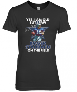 Yes I Am Old But I Was Roger Staubach In The Field Premium Women's Quality T-Shirt