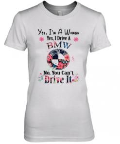 Yes I'M A Woman Yes I Drive A BMW No You Can'T Drive It Premium Women's Quality T-Shirt