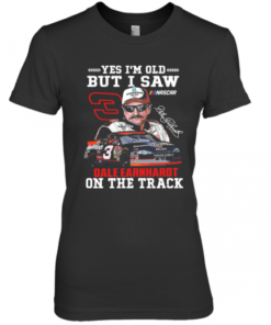 Yes I'M Old But I Saw Dale Earnhardt On The Track Premium Women's Quality T-Shirt