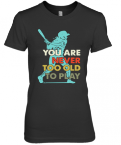 You Are Never Too Old To Play Baseball Premium Women's Quality T-Shirt