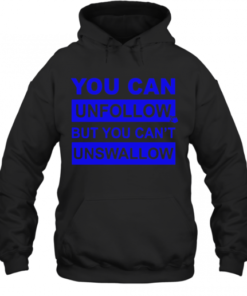 You Can Unfollow But You Can'T Unswallow Quality Quality Hoodie