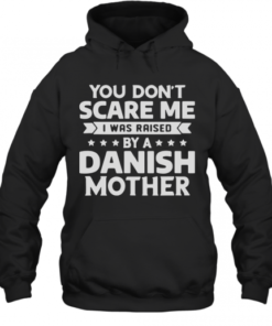 You Don'T Scare Me I Was Raised By A Danish Mother Quality Quality Hoodie