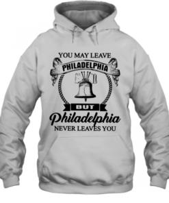 You May Leave Philadelphia But Philadelphia Never Leaves You Quality Quality Hoodie