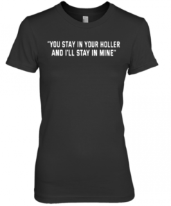 You Stay In Your Holler And I'Ll Stay In Mine Premium Women's Quality T-Shirt
