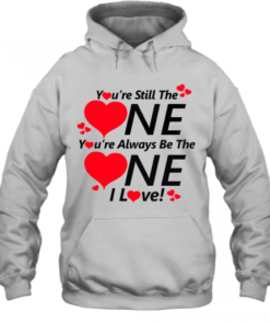 You're still the one you're always be the one I love shirt Quality Quality Hoodie