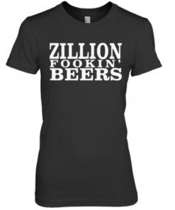 Zillion Fookin' Beers Premium Women's Quality T-Shirt