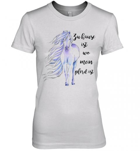 Zu Hause Ist Wo Mein Pferd Ist Premium Women's Quality T-Shirt