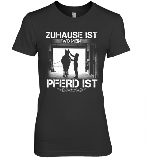 Zuhause Ist Wo Mein Pferd Ist Premium Women's Quality T-Shirt