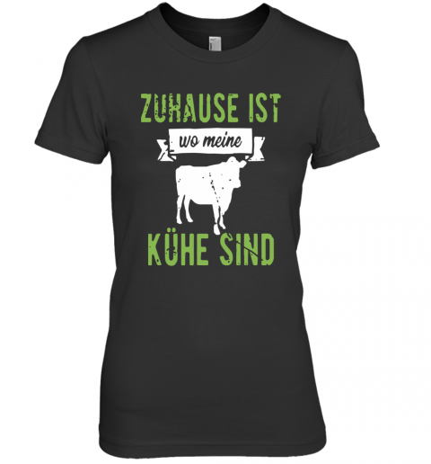 Zuhause Ist Wo Meine Kühe Sind Premium Women's Quality T-Shirt