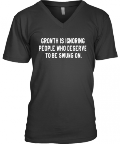Growth Is Ignoring People Who Deserve To Be Swung On V-Neck Quality T-Shirt
