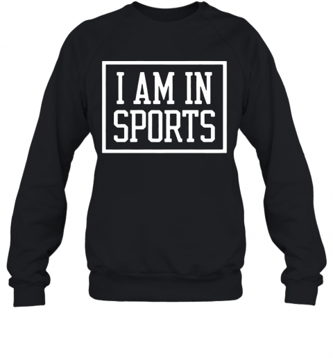 I Am In Sports 2020 shirt Quality Sweatshirt