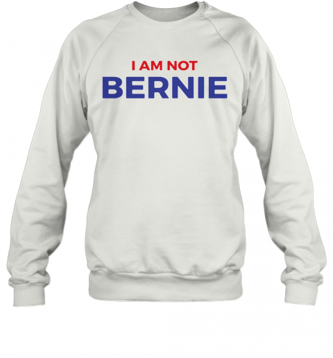 I Am Not Bernie 2020 Quality Sweatshirt